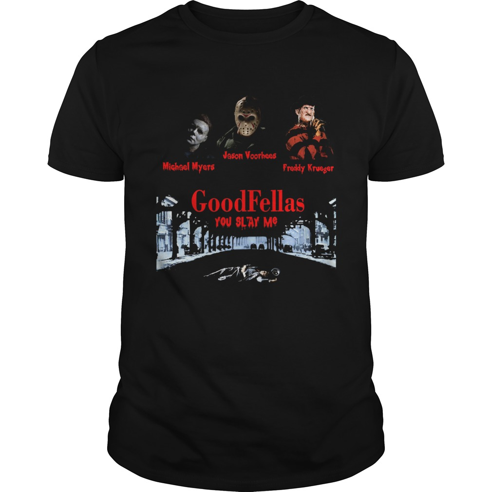 Goodfellas you slay me Michael Myers Jason Voorhees Freddy  Unisex