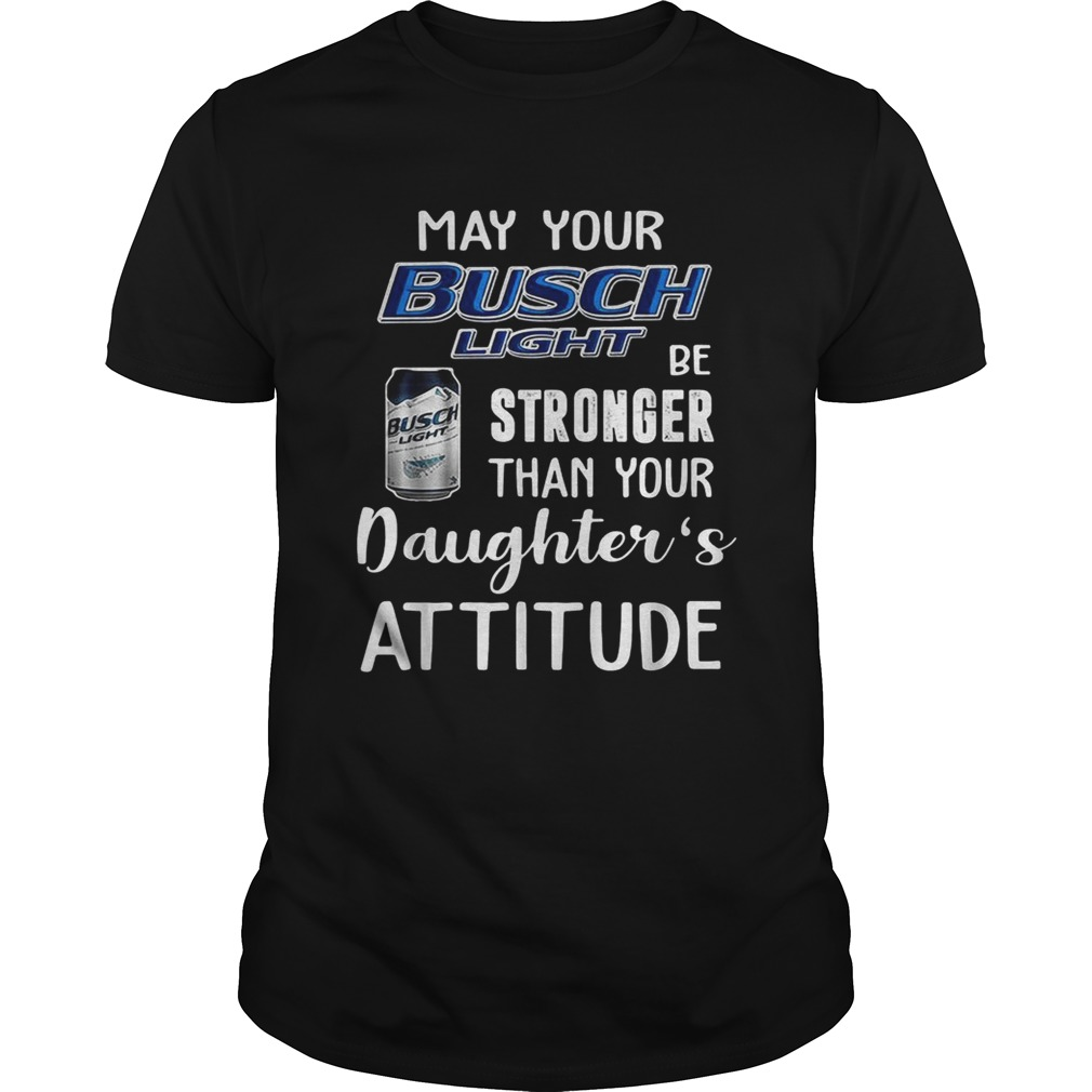 May your Busch Light be stronger than your daughters attitude  Unisex