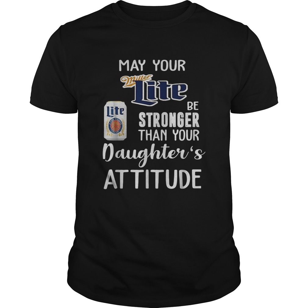 May your Miller Lite be stronger than your daughters attitude shirt