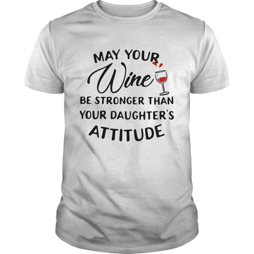 May your wine be stronger than your daughters attitude  Unisex