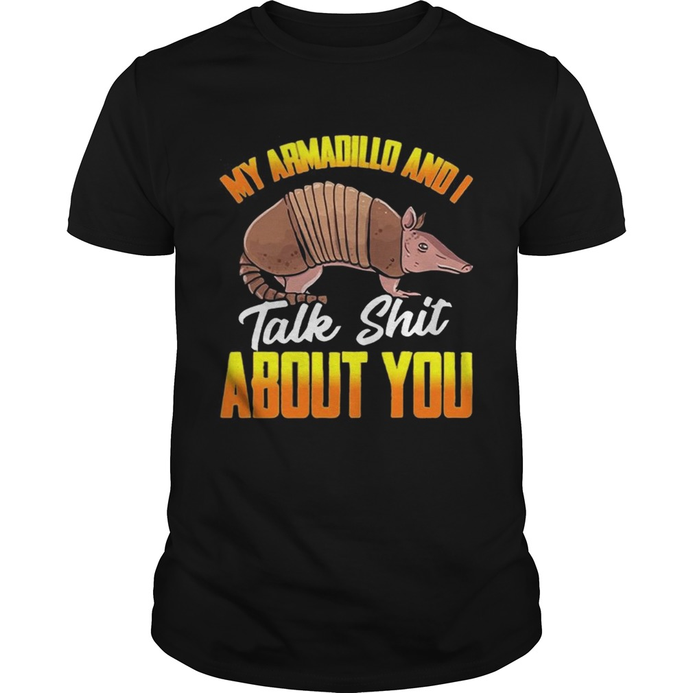 My Armadillo and I talk shit about you t  Unisex