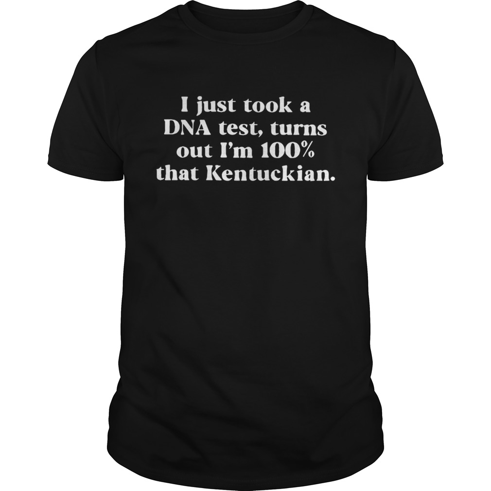 I just took a DNA test turns out Im 100 that Kentuckian shirt
