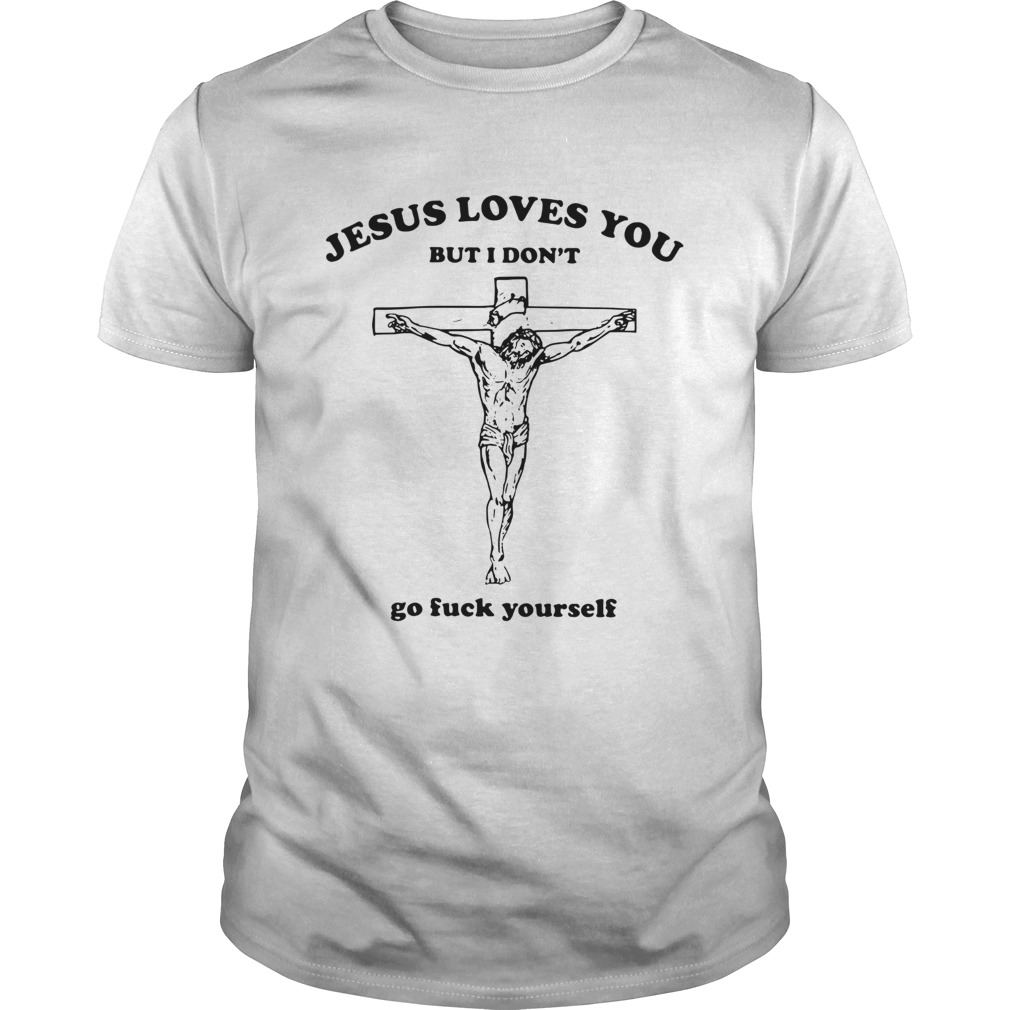 Jesus loves you but I dont go fuck yourself s Unisex
