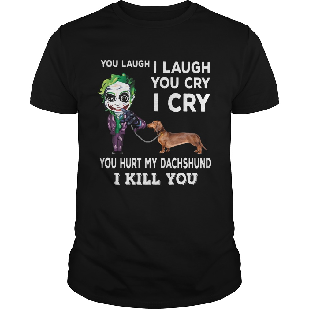 Joker You laugh I laugh you cry I cry you hurt my dachshund I kill you  Unisex