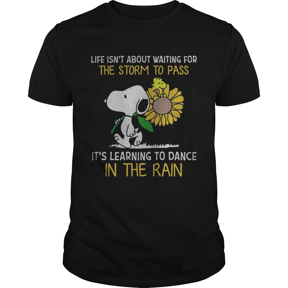 Snoopy hold Sunflower and Woodstock life isnt about waiting for the storm to pass  Unisex