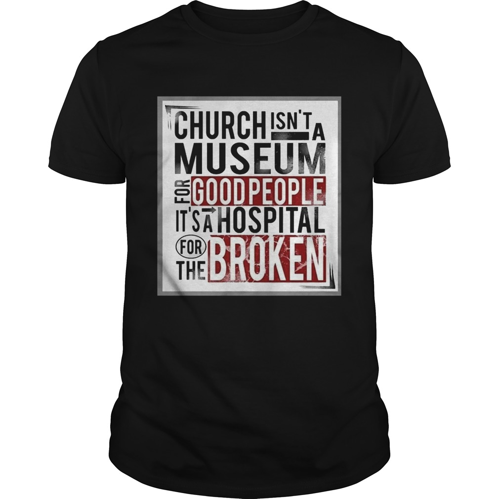 Church isnt a museum for good people its a hospital for the broken  Unisex