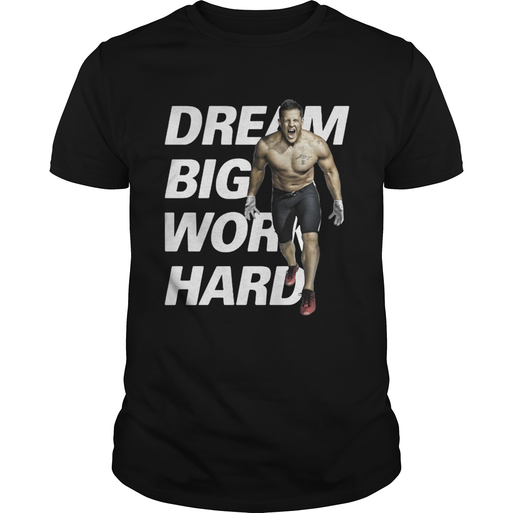 Dream Big Work Hard JJ Watt shirt