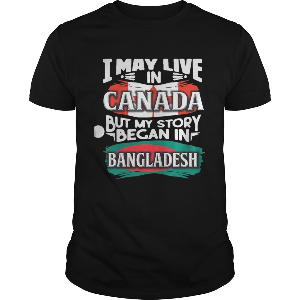 I May Live In Canada But My Story Began In Bangladesh Bengali Flag Heritage Roots shirt