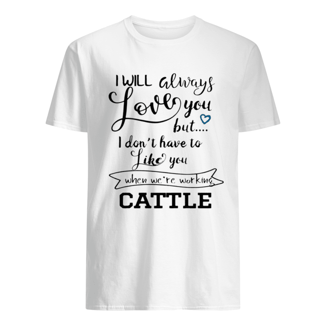 I will always love you but I don't have to like you shirt