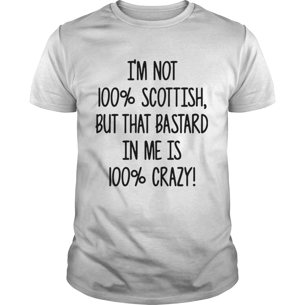Im not 100 Scottish but that bastard in me is 100 crazy  Unisex