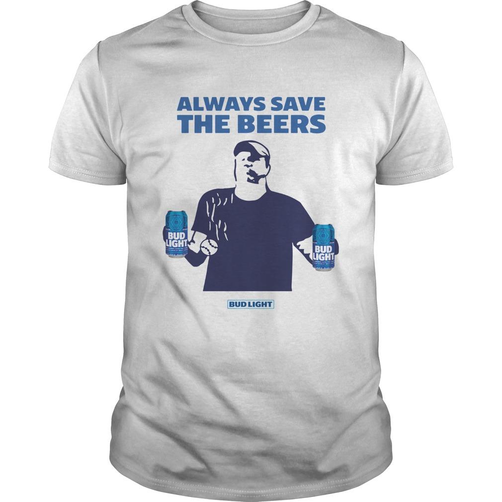 Jeff Adams Beers Over Baseball Always Save The Beers Bud Light Shirt Unisex