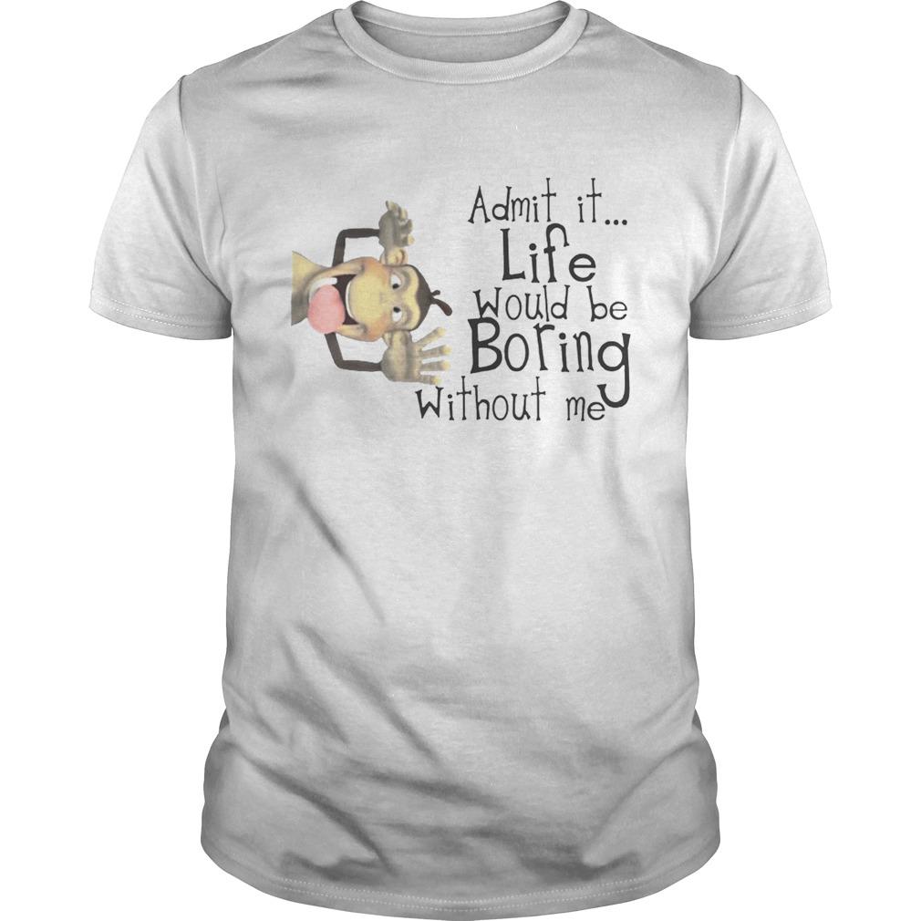 Monkey Admit It Life Would Be Boring Without Me Shirt Unisex