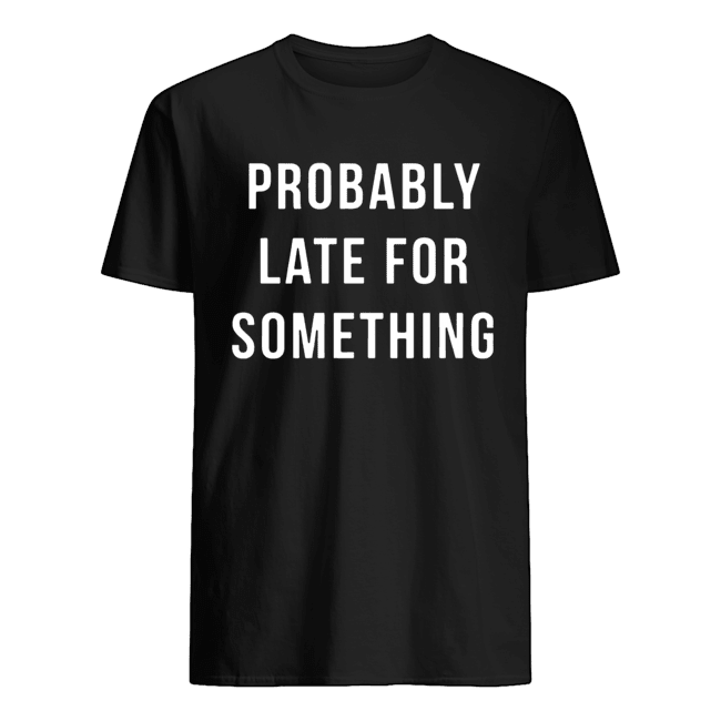 Probably Late For Something shirt