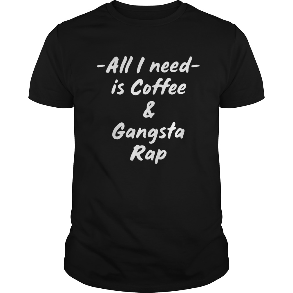 All I Need Is Coffee And Gangsta Rap  Unisex