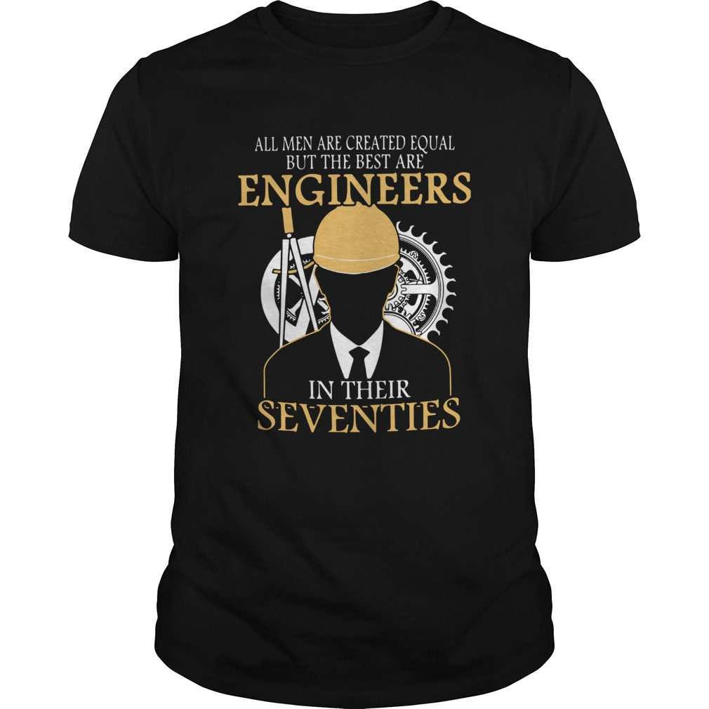 All Men Are Created Equal But The Best Are Engineers In Their Seventies  Unisex