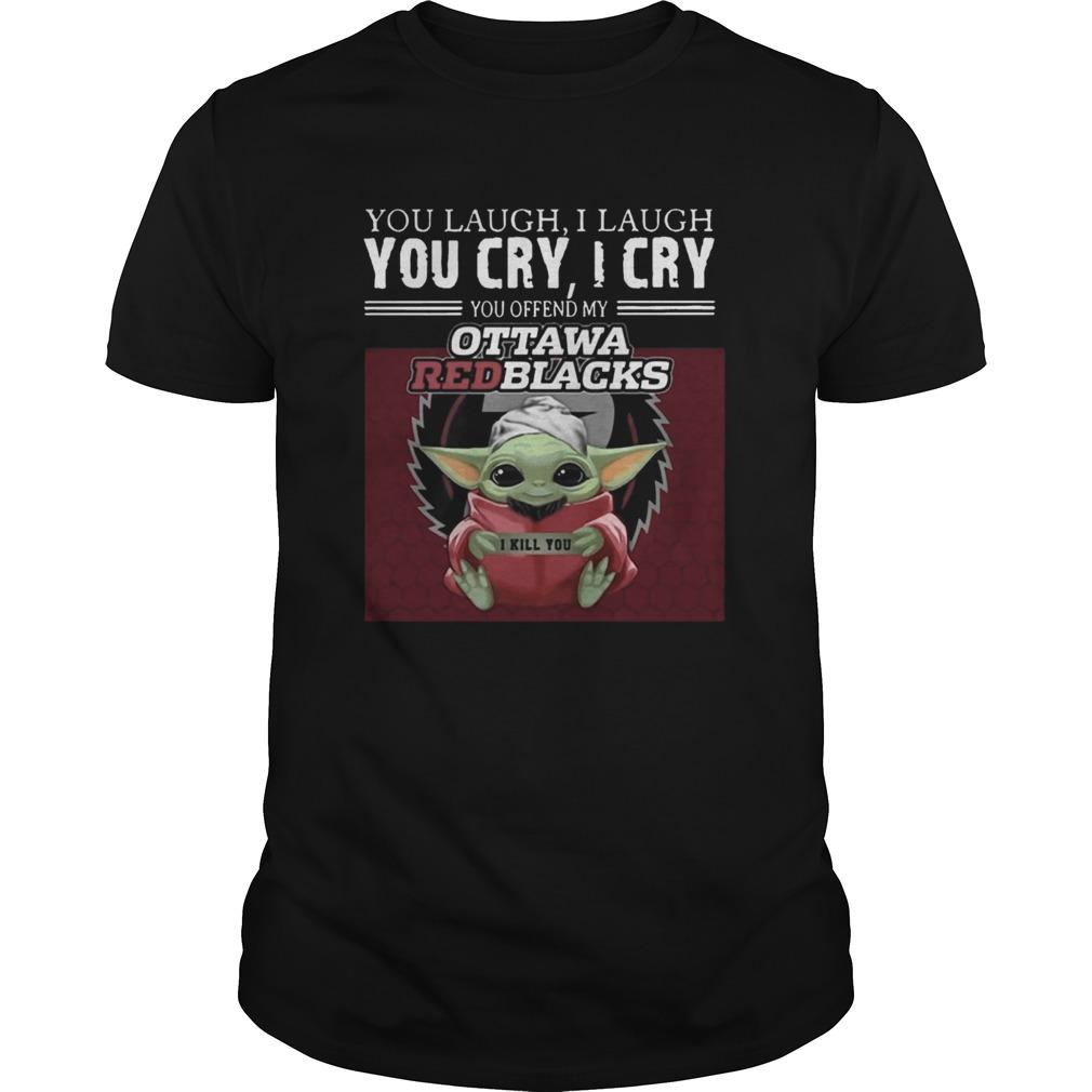 Baby Yoda you laugh I laugh you cry I cry you offend my Ottawa Redblacks I kill you  Unisex