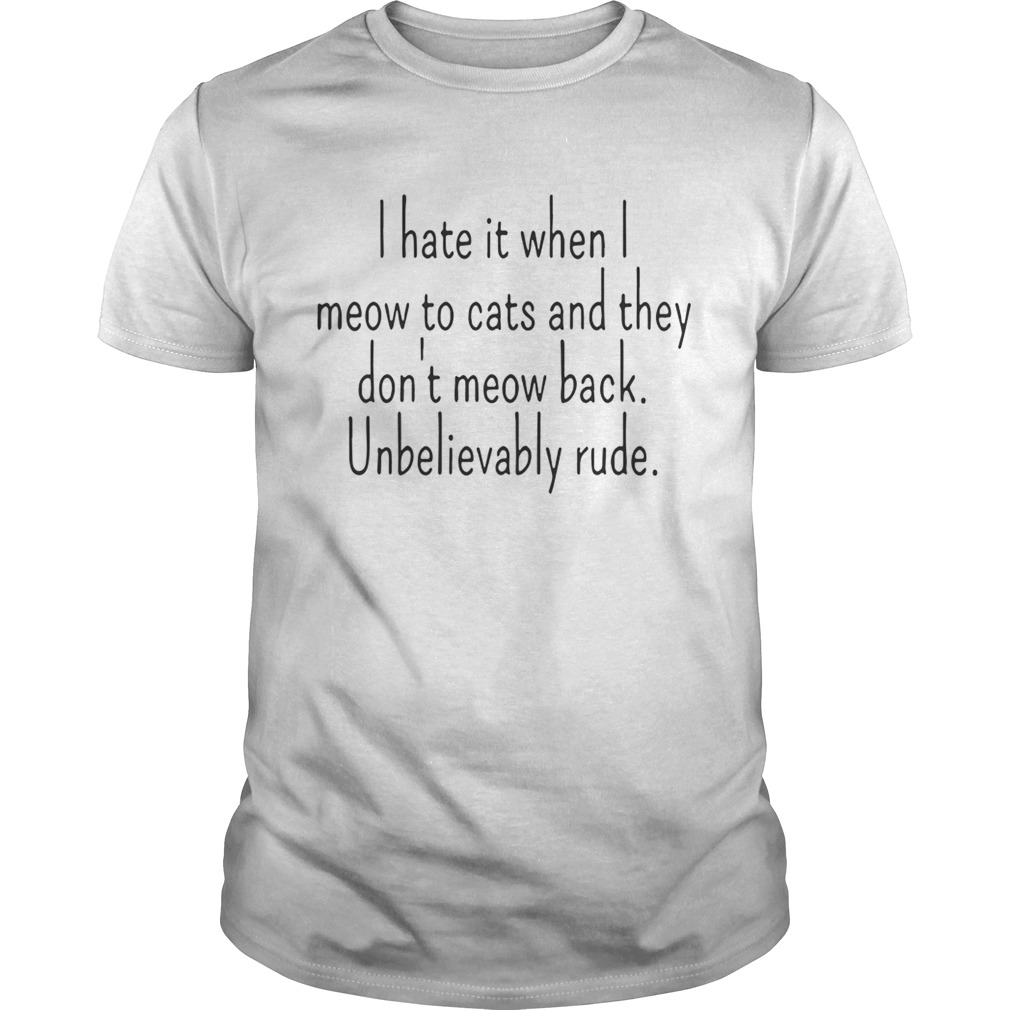 I Hate It When I Meow To Cats And They Dont Meow Back Unbelievably Rude  Unisex