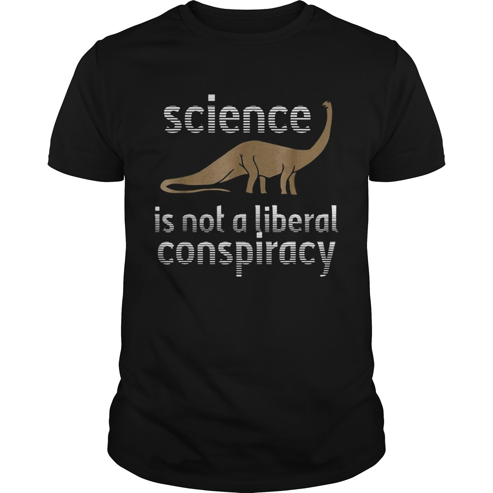 Science Is Not A Liberal Conspiracy Dinosaurs Anti Donald Trump  Unisex