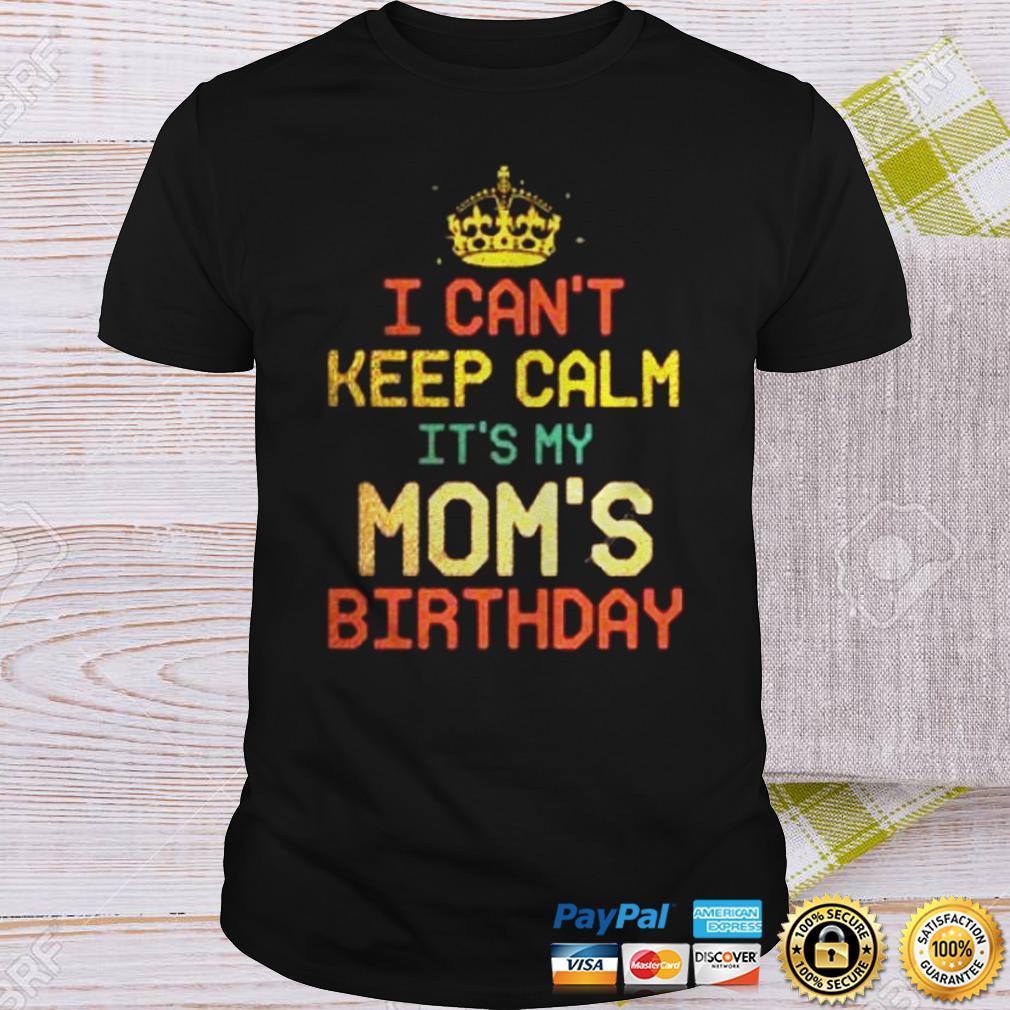 I can't keep calm It's my mom's birthday shirt