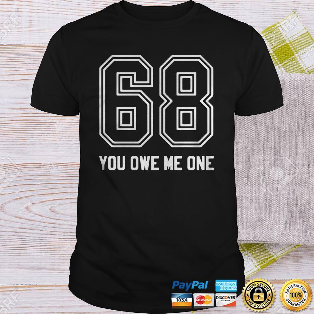 68 You Owe Me One Shirt Shirt