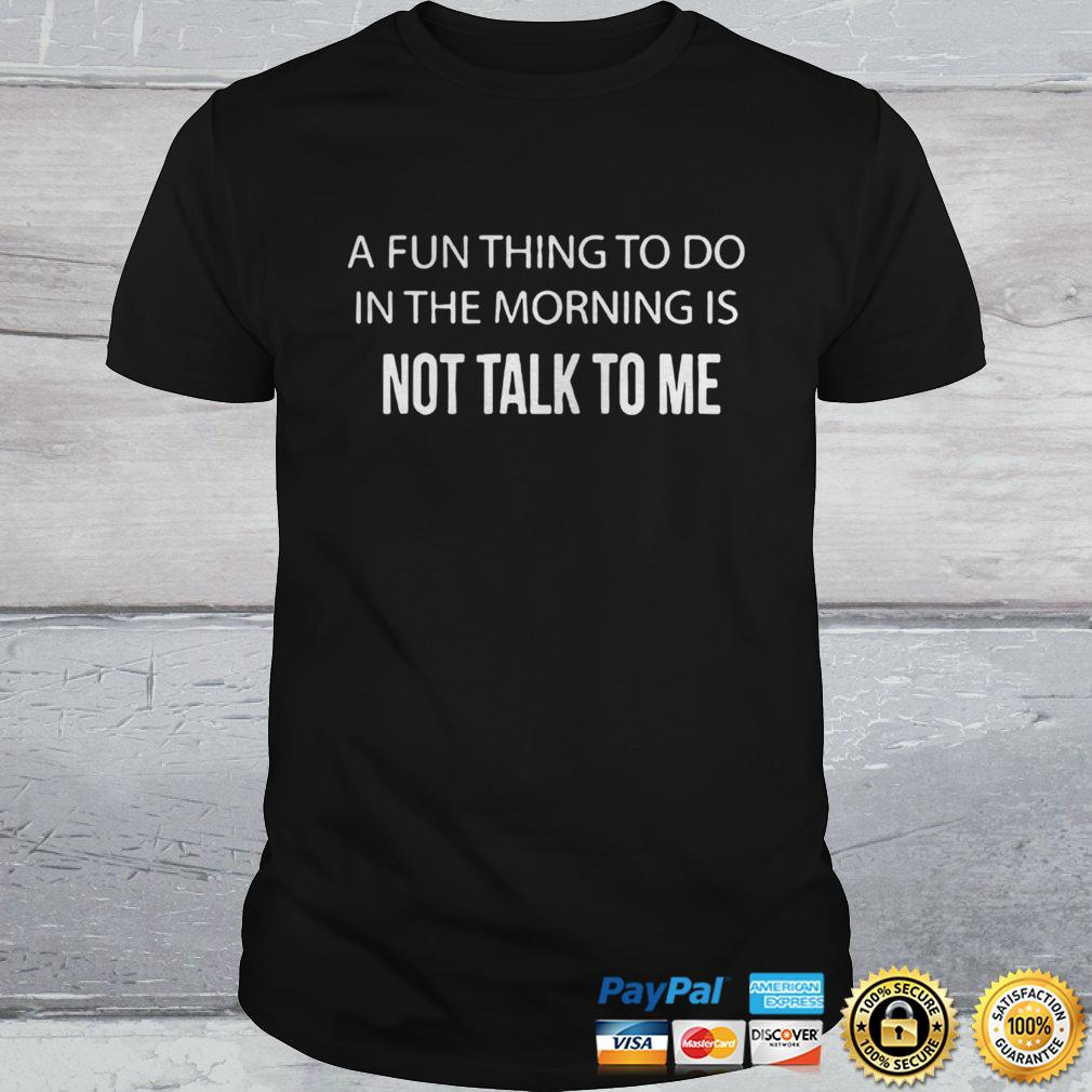 A FUN THING TO DO IN THE MORNING IS NOT TALK TO ME SHIRT Shirt