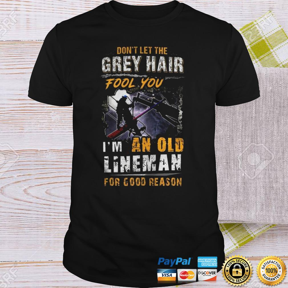 Dont Let The Grey Hair Fool You Im An Old Lineman For Good Reason Shirt Shirt