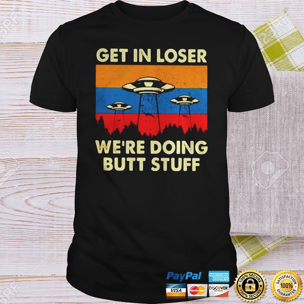 Get in loser Alien Were doing butt stuff shirt Shirt