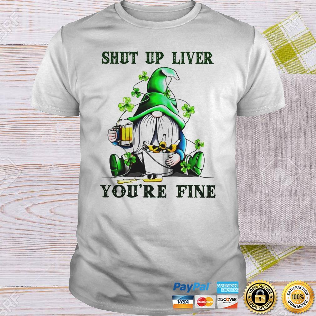 Gnome shut up liver youre fine St Patricks day shirt Shirt