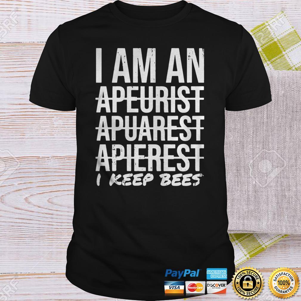 I Am An Apeurist Apeurist Apeurist I Keep Bees Shirt Shirt