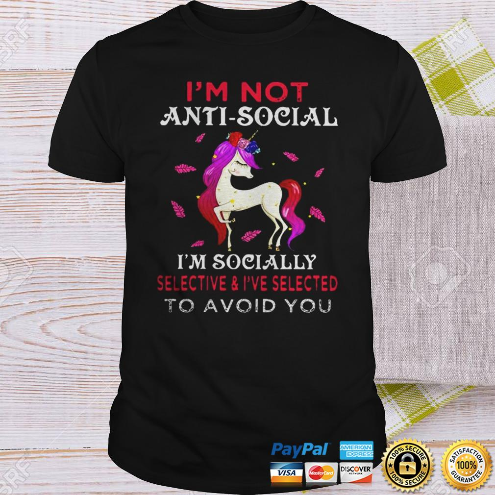 Im not anti social Im socially selective and Ive selected to avoid you shirt Shirt
