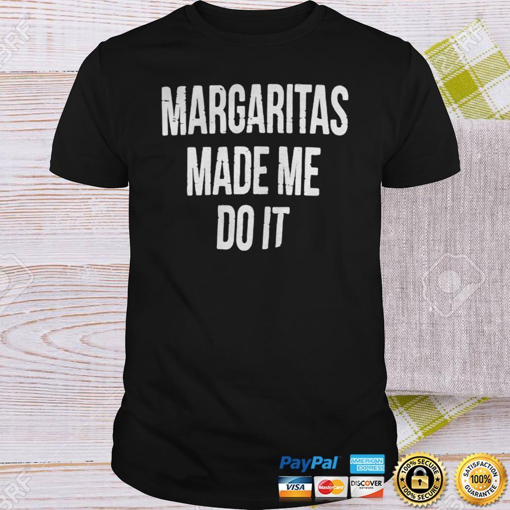 Margaritas made me do it shirt Shirt