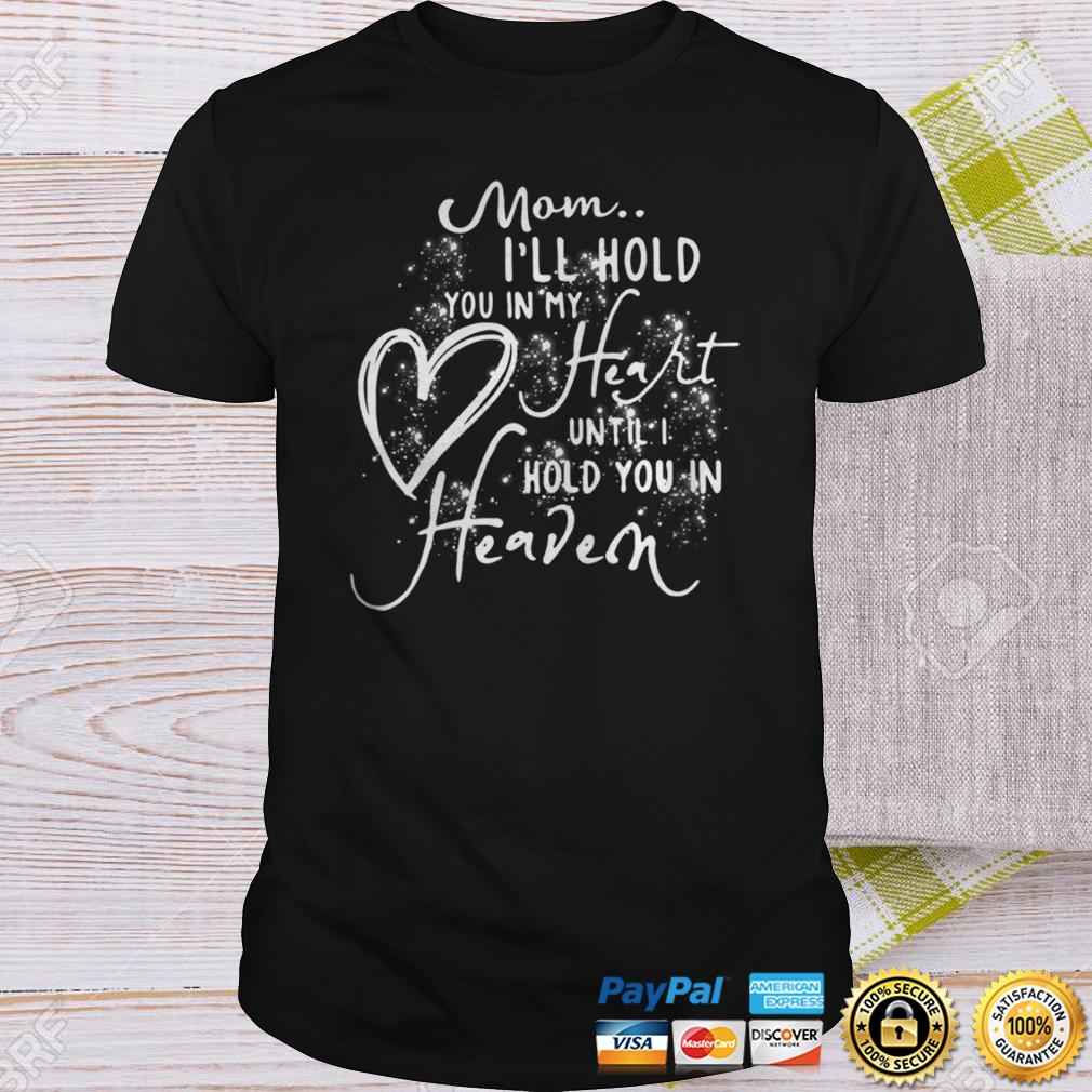 Mom Ill Hold You In My Heart Until I Hold You In Heaven Shirt Shirt