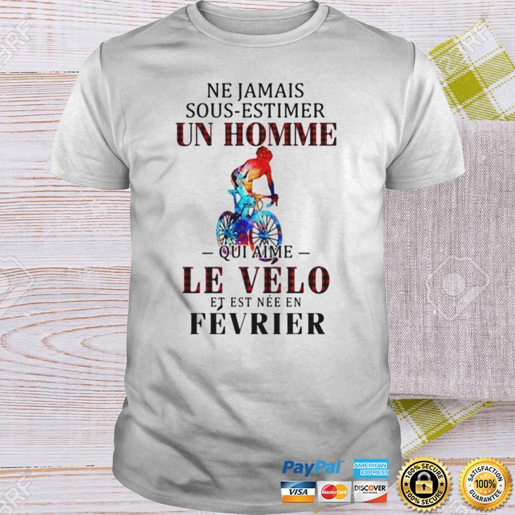 NE JAMAIS SOUS ESTIMER UN HOMME QUI AIME LE VELO ET EST NEE EN FEVRIER SHIRT Shirt