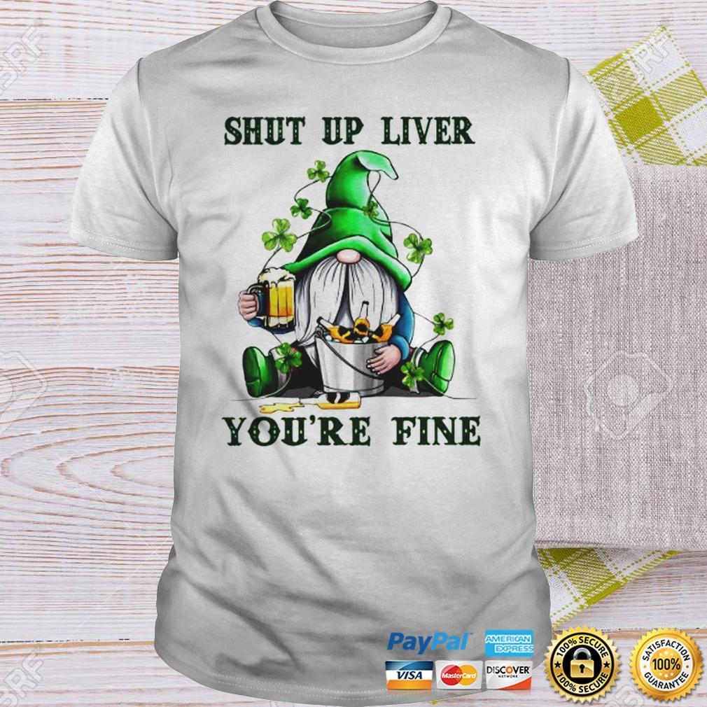 Shut Up Liver Youre Fine Gnomie Irish Beer St Patricks Day TShirt Shirt