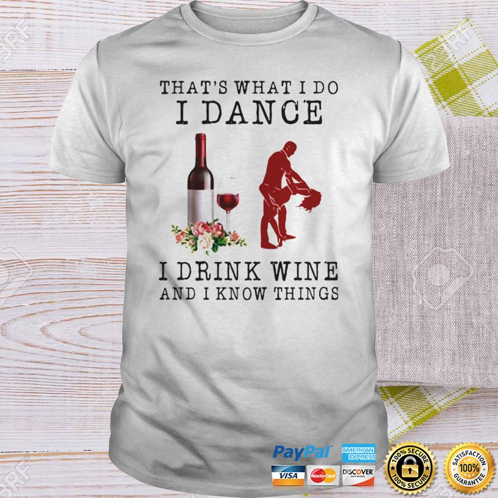 Thats What I Do I Dance I Drink Wine And I Know Things TShirt Shirt