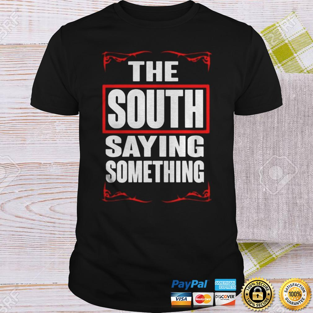 THE SOUTH SAYING SOMETHING Shirt Shirt