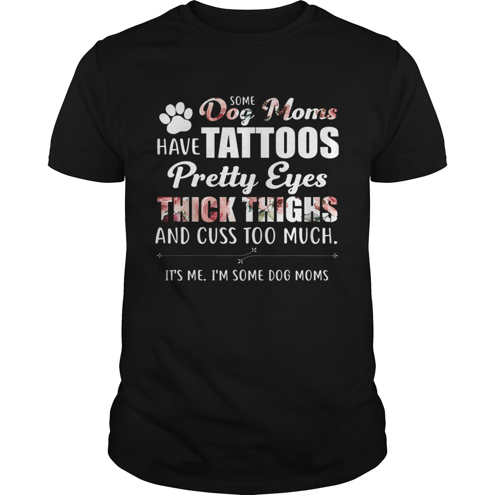 Some Dog Moms Have Tattoos Pretty Eyes Thick Thighs And Cuss Too Much t Unisex