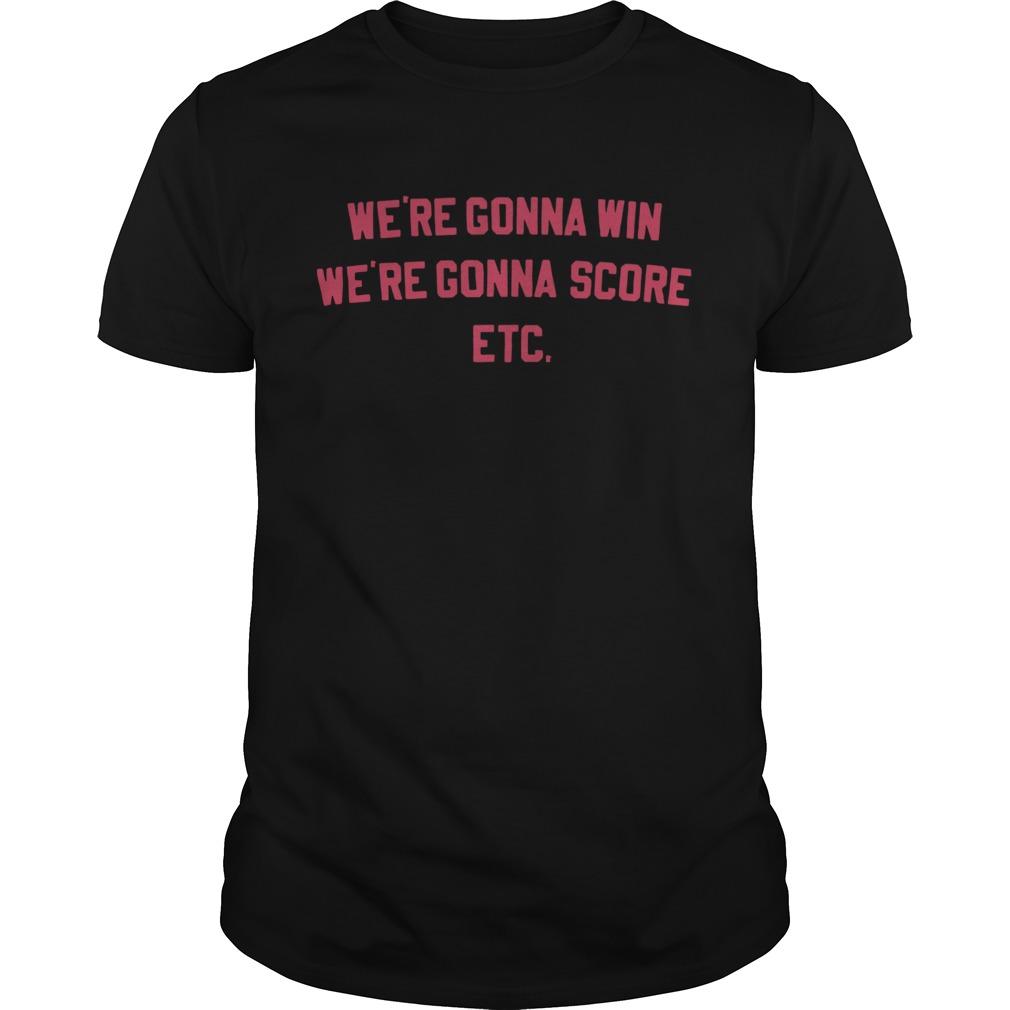 Were Gonna Win Were Gonna Score Etc shirt