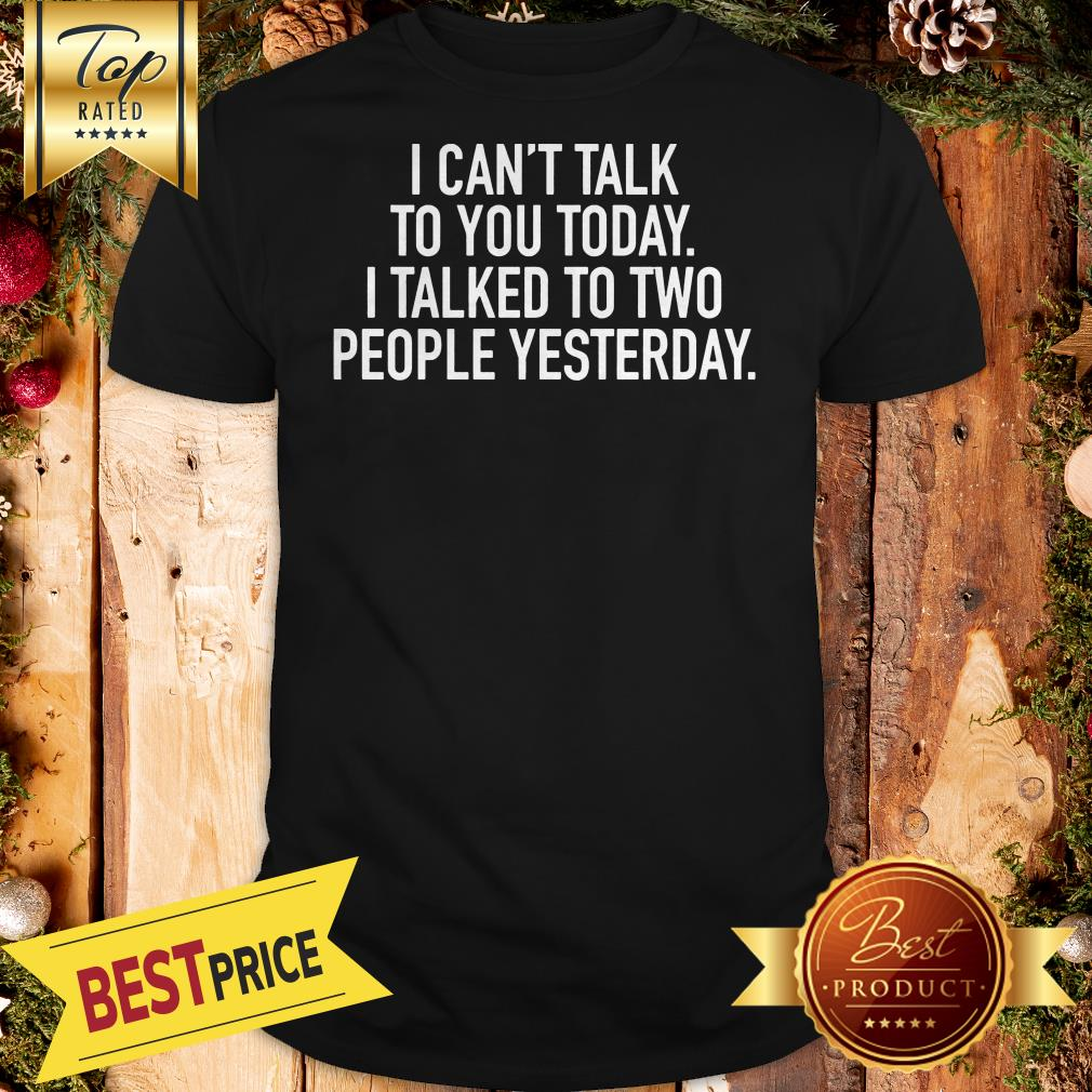 I Cant Talk To You Today I Talked To Two People Yesterday Shirt