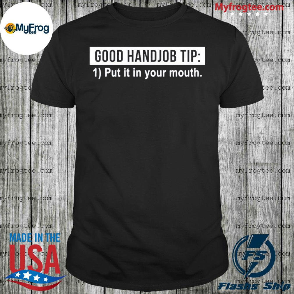 Good handjob tip put it in your mouth shirt