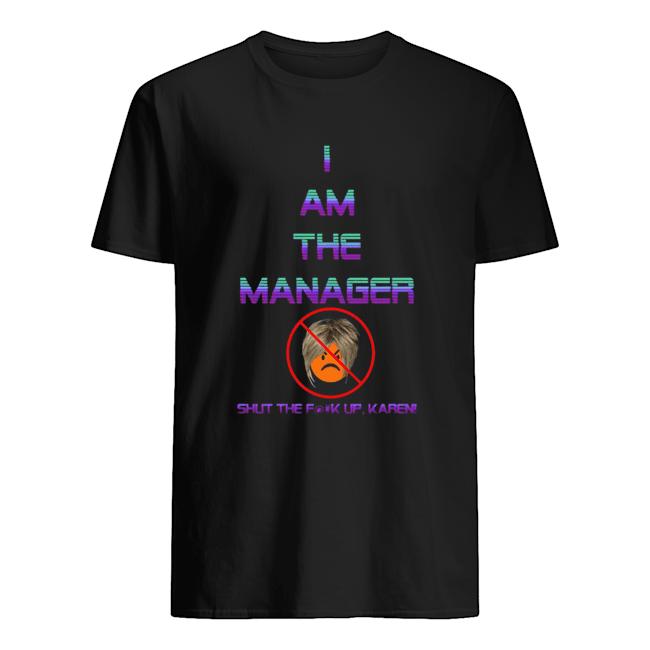 I Am The Manager Shut The Fuck Up Karen  Classic Men's T-shirt