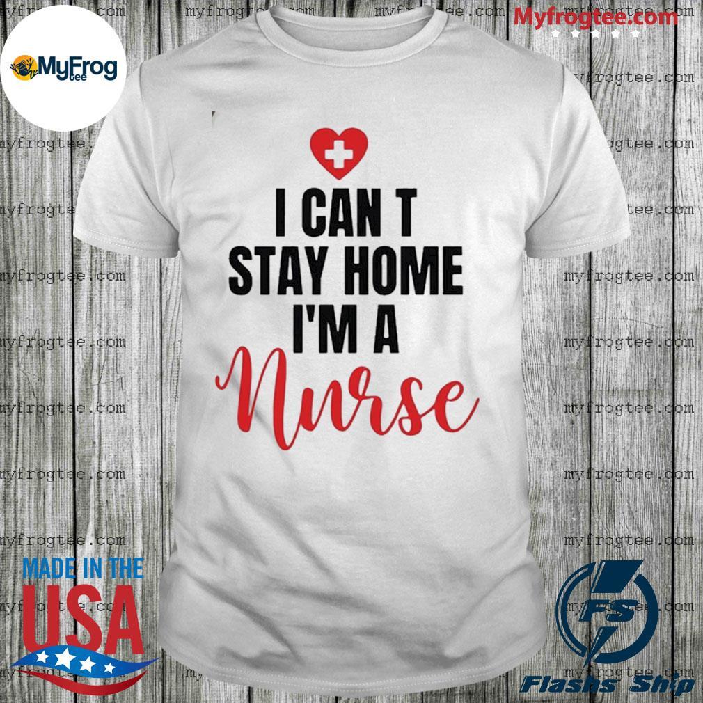 I can't stay home I'm a nurse shirt