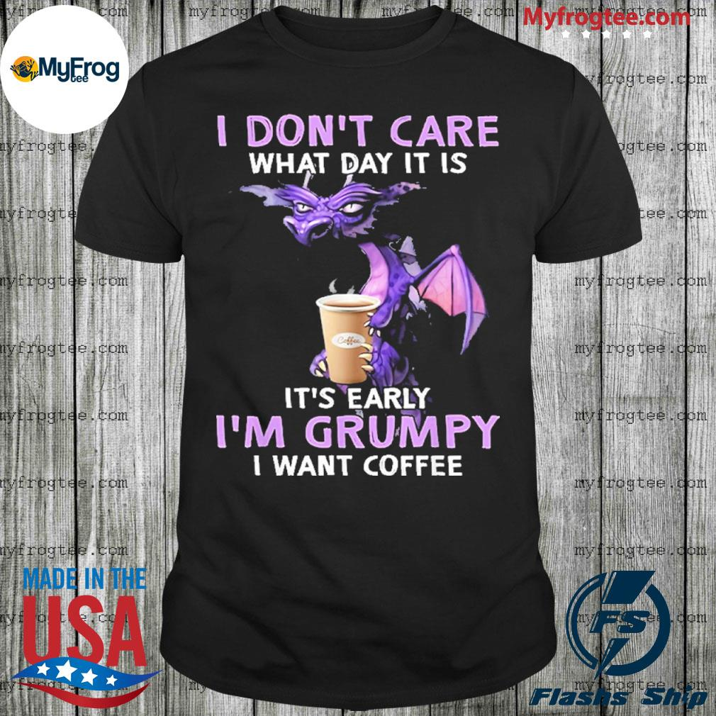 I don't care what day it is it's early grumpy I want coffee shirt