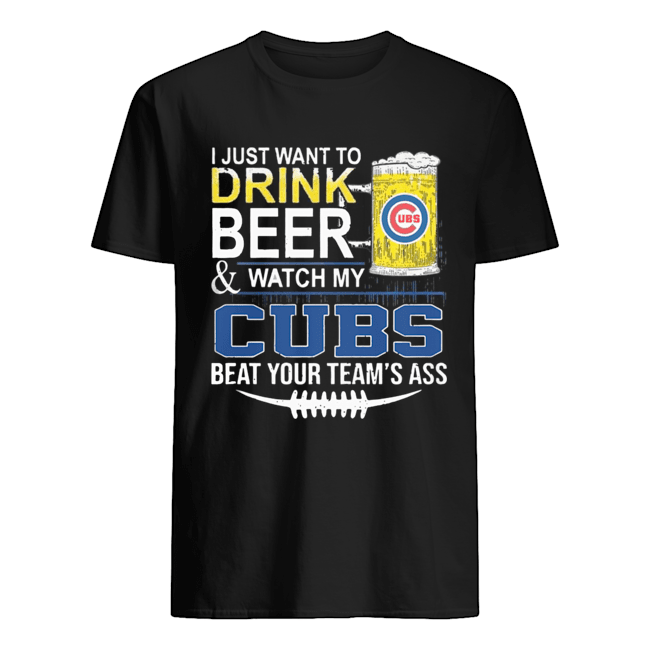 I Just Want To Drink Beer And Watch My Cubs Beat Your Team's Ass  Classic Men's T-shirt