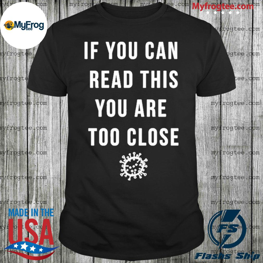If You Can Read This You are Too Close Coronavirus COVID-19 Shirt