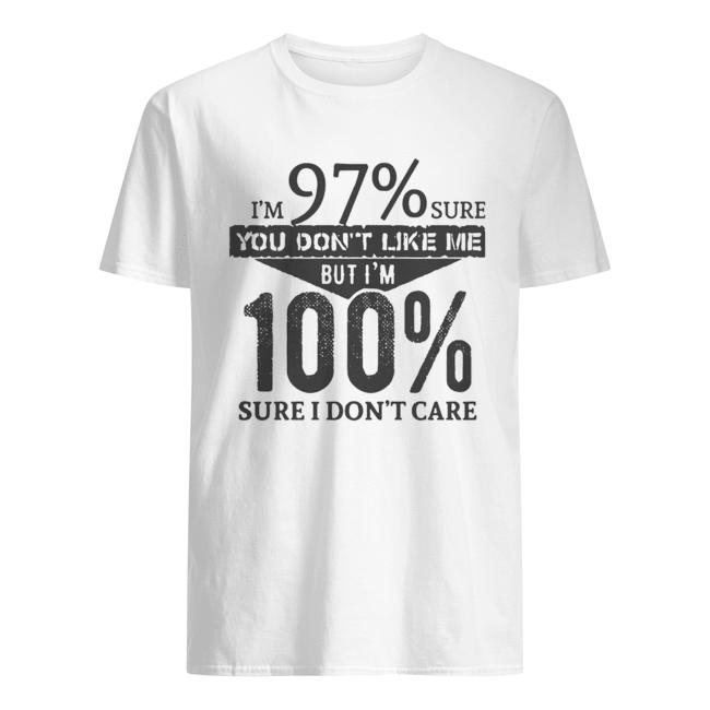 I'm 97% Sure You Don't Like Me But I'm 100% Sure I Don't Care  Classic Men's T-shirt