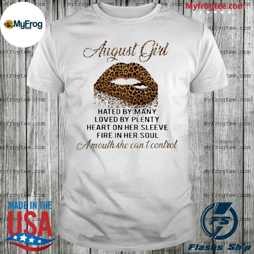 Leopard lips August girl hated by many loved by plenty heart in her sleeve fire in her soul a mouth she can't control shirt