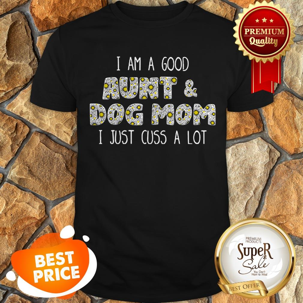 Nice I Am A Good Aunt And Dog Mom I Just Cuss A Lot Daisy Flowers Shirt
