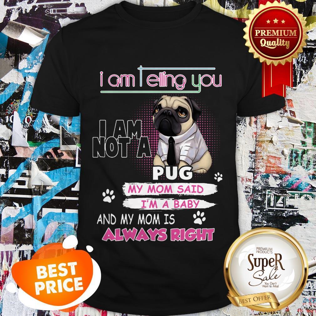 Nice Pug I Am Telling You I Am Not A Pug Y Mom Said I'm A Baby Shirt