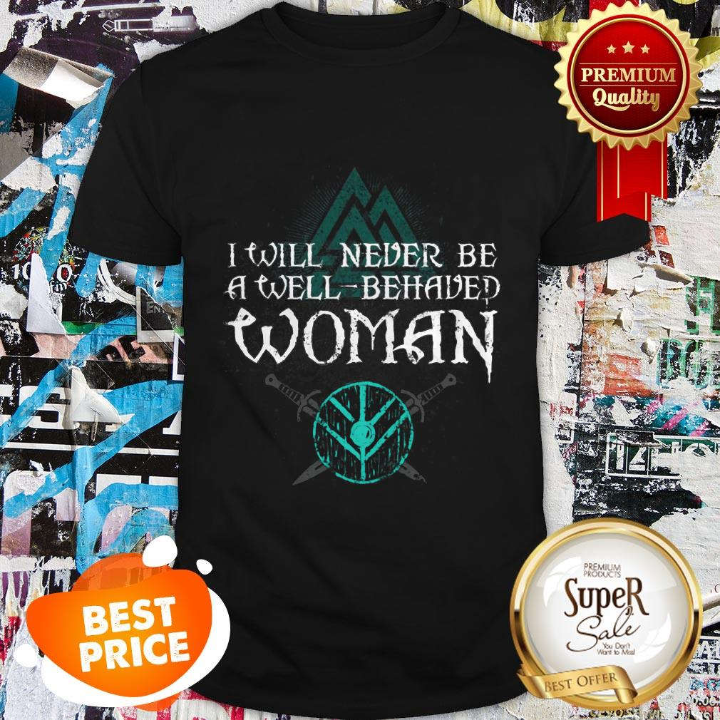 Nice Shield Maiden Viking I Will Never Be A Well Behaved Women Shirt